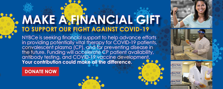 MAKE A FINANCIAL GIFT TO HELP OUR FIGHT AGAINST COVID-19 Your financial support helps us provide critical healthcare services to our communities during this pandemic, from maintaining an adequate blood supply, to collecting, testing and distributing convalescent plasma to hospitals with the hope that plasma transfusions will help save the lives of COVID-19 patients in critical need.  NYBCe seeks financial support to help advance our efforts in CP patient availability, antibody testing, and in the development of a SARS-CoV-2 vaccine which is currently in the preclinical phase. Your contribution could make all the difference. Together we will win this fight.